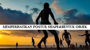 Memperhatikan Postur Shape & Bentuk Objek