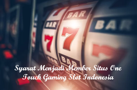 Syarat Menjadi Member Situs One Touch Gaming Slot Indonesia